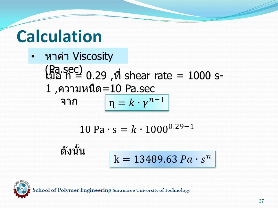 School of Polymer Engineering Suranaree University of Technology 37 Calculation หาค่า Viscosity (Pa.sec) เมื่อ n = 0.29, ที่ shear rate = 1000 s-1, ความหนืด =10 Pa.sec จาก ดังนั้น