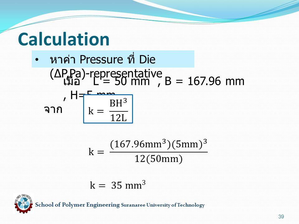 School of Polymer Engineering Suranaree University of Technology 39 หาค่า Pressure ที่ Die (∆P,Pa)-representative Calculation เมื่อ L = 50 mm, B = 167