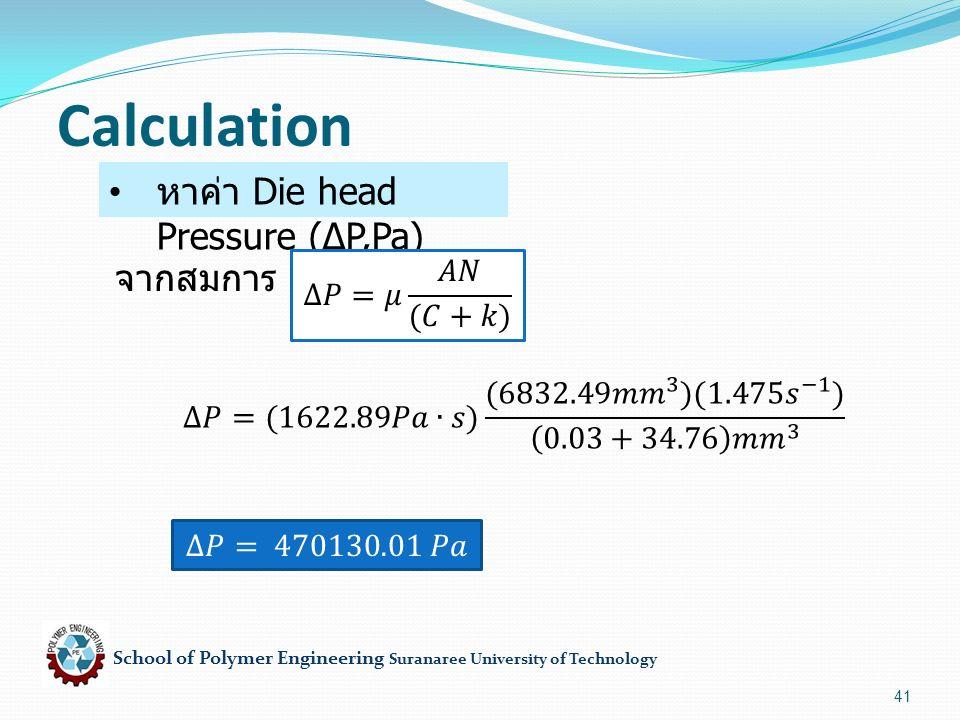 School of Polymer Engineering Suranaree University of Technology 41 Calculation หาค่า Die head Pressure (∆P,Pa) จากสมการ