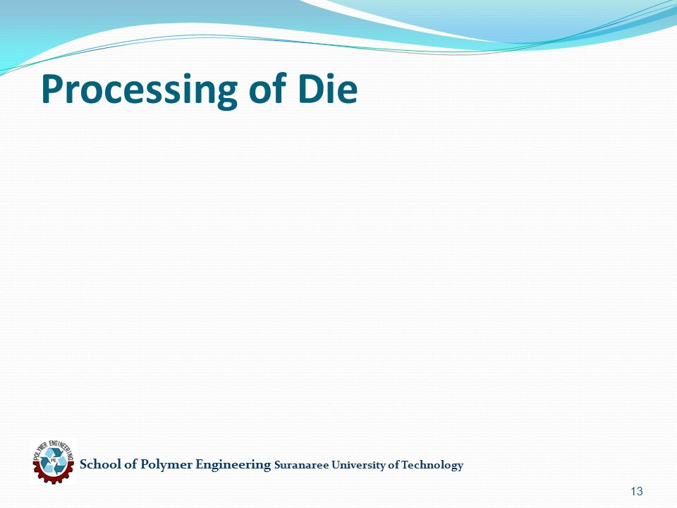 School of Polymer Engineering Suranaree University of Technology 13 Processing of Die