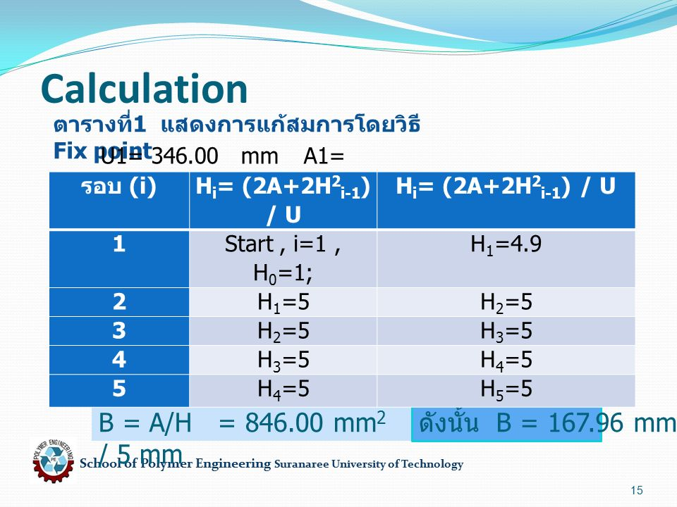 School of Polymer Engineering Suranaree University of Technology 15 Calculation ตารางที่ 1 แสดงการแก้สมการโดยวิธี Fix point U1= 346.00 mmA1= 846.00 mm