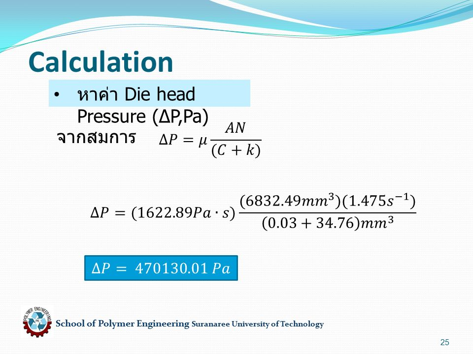 School of Polymer Engineering Suranaree University of Technology 25 Calculation หาค่า Die head Pressure (∆P,Pa) จากสมการ
