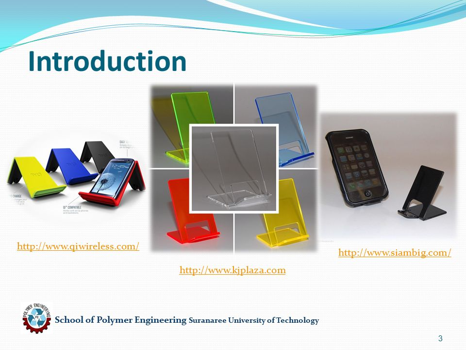 School of Polymer Engineering Suranaree University of Technology 4 Product : ที่วางโทรศัพท์ Function : ใช้วางโทรศัพท์ Advantage : น้ำหนักเบา, ราคา ถูก, สวยงาม ( โปร่งใส ), นำมา Recycle ใหม่ได้ Constraint : thickness,brittle Free variable : choice of material PS Material of Product