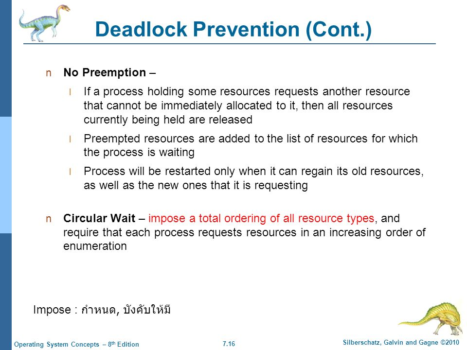 7.16 Silberschatz, Galvin and Gagne ©2010 Operating System Concepts – 8 th Edition Deadlock Prevention (Cont.) No Preemption – If a process holding some resources requests another resource that cannot be immediately allocated to it, then all resources currently being held are released Preempted resources are added to the list of resources for which the process is waiting Process will be restarted only when it can regain its old resources, as well as the new ones that it is requesting Circular Wait – impose a total ordering of all resource types, and require that each process requests resources in an increasing order of enumeration Impose : กำหนด, บังคับให้มี