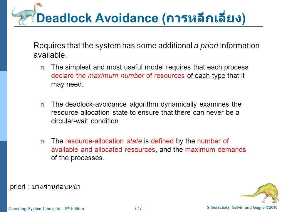 7.17 Silberschatz, Galvin and Gagne ©2010 Operating System Concepts – 8 th Edition Deadlock Avoidance ( การหลีกเลี่ยง ) The simplest and most useful model requires that each process declare the maximum number of resources of each type that it may need.