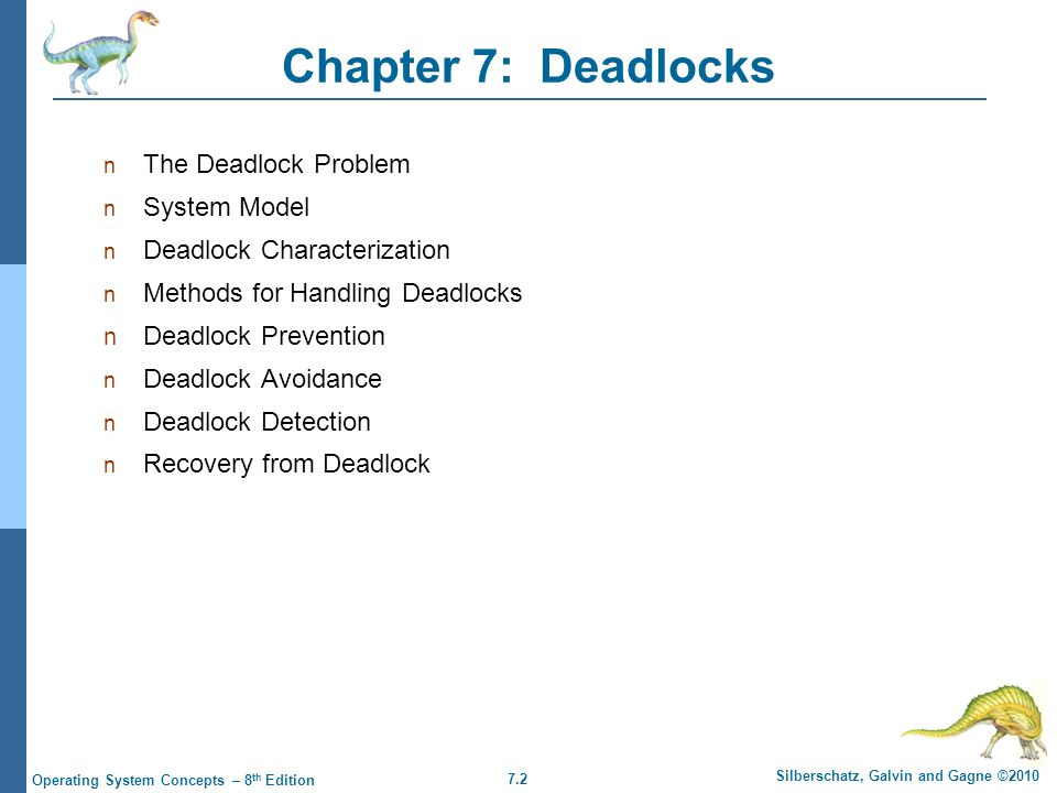 7.13 Silberschatz, Galvin and Gagne ©2010 Operating System Concepts – 8 th Edition Basic Facts If graph contains no cycles  no deadlock If graph contains a cycle  if only one instance per resource type, then deadlock if several instances per resource type, possibility of deadlock