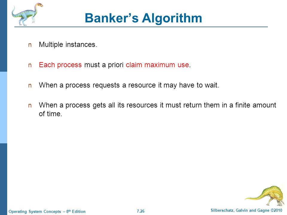 7.26 Silberschatz, Galvin and Gagne ©2010 Operating System Concepts – 8 th Edition Banker's Algorithm Multiple instances. Each process must a priori c