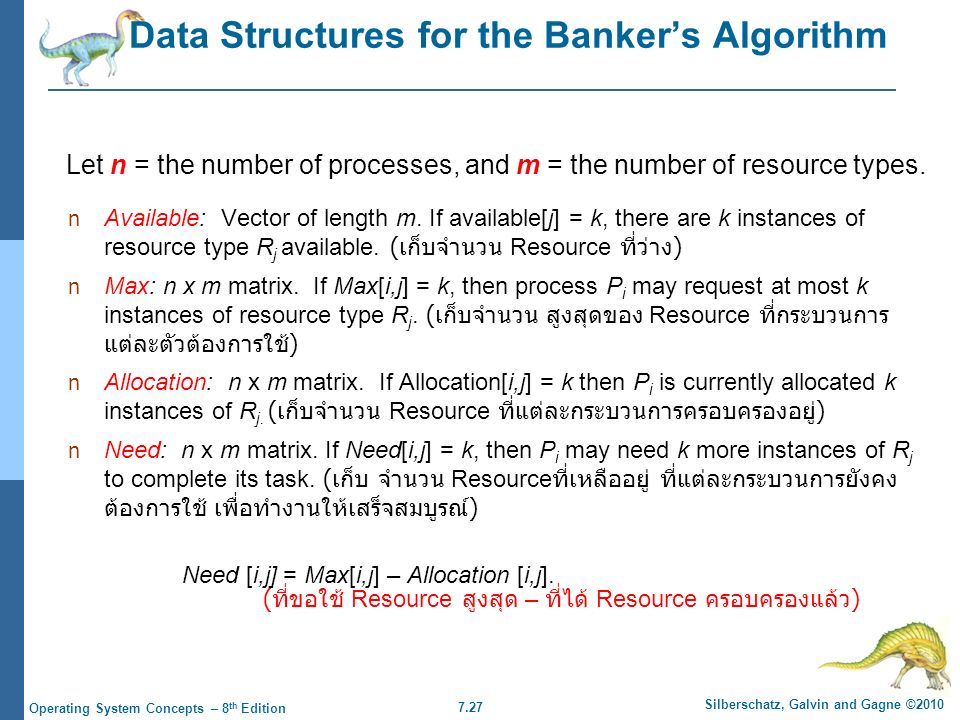 7.27 Silberschatz, Galvin and Gagne ©2010 Operating System Concepts – 8 th Edition Data Structures for the Banker's Algorithm Available: Vector of length m.