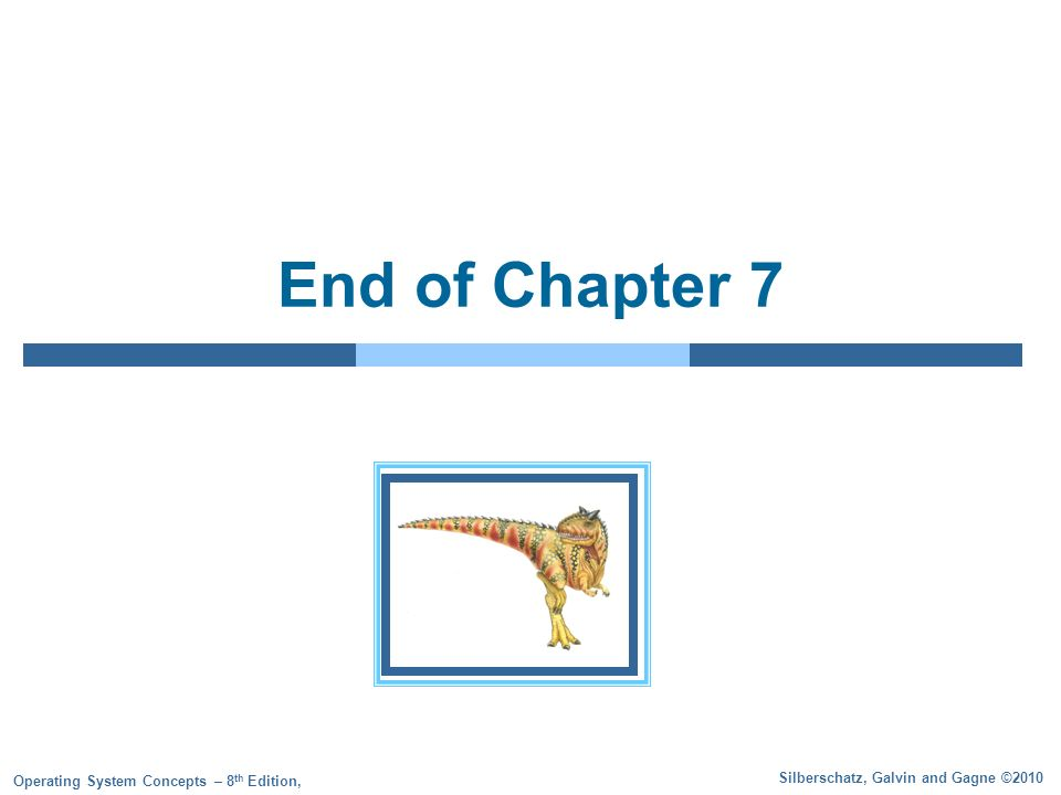Silberschatz, Galvin and Gagne ©2010 Operating System Concepts – 8 th Edition, End of Chapter 7