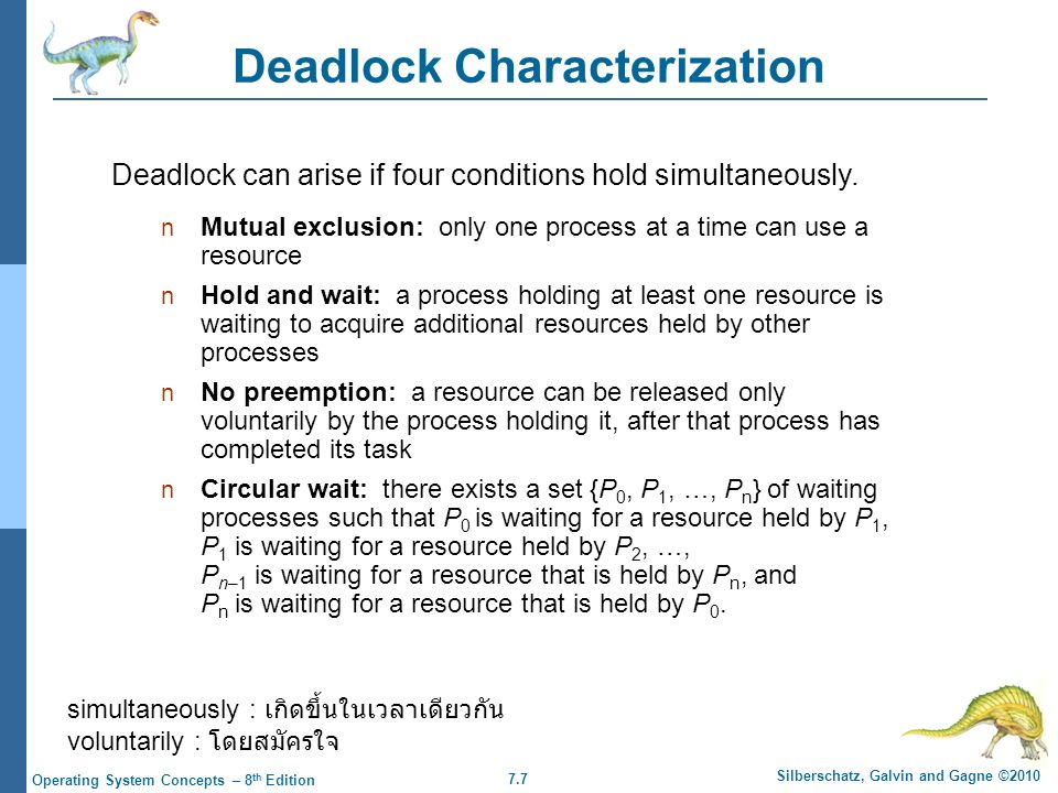7.7 Silberschatz, Galvin and Gagne ©2010 Operating System Concepts – 8 th Edition Deadlock Characterization Mutual exclusion: only one process at a time can use a resource Hold and wait: a process holding at least one resource is waiting to acquire additional resources held by other processes No preemption: a resource can be released only voluntarily by the process holding it, after that process has completed its task Circular wait: there exists a set {P 0, P 1, …, P n } of waiting processes such that P 0 is waiting for a resource held by P 1, P 1 is waiting for a resource held by P 2, …, P n–1 is waiting for a resource that is held by P n, and P n is waiting for a resource that is held by P 0.