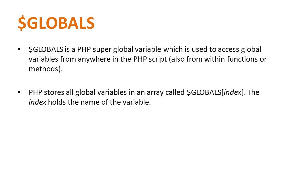 $GLOBALS $GLOBALS is a PHP super global variable which is used to access global variables from anywhere in the PHP script (also from within functions or methods).