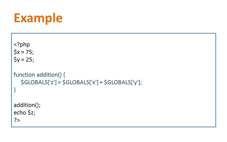 Example <?php $x = 75; $y = 25; function addition() { $GLOBALS['z'] = $GLOBALS['x'] + $GLOBALS['y']; } addition(); echo $z; ?>