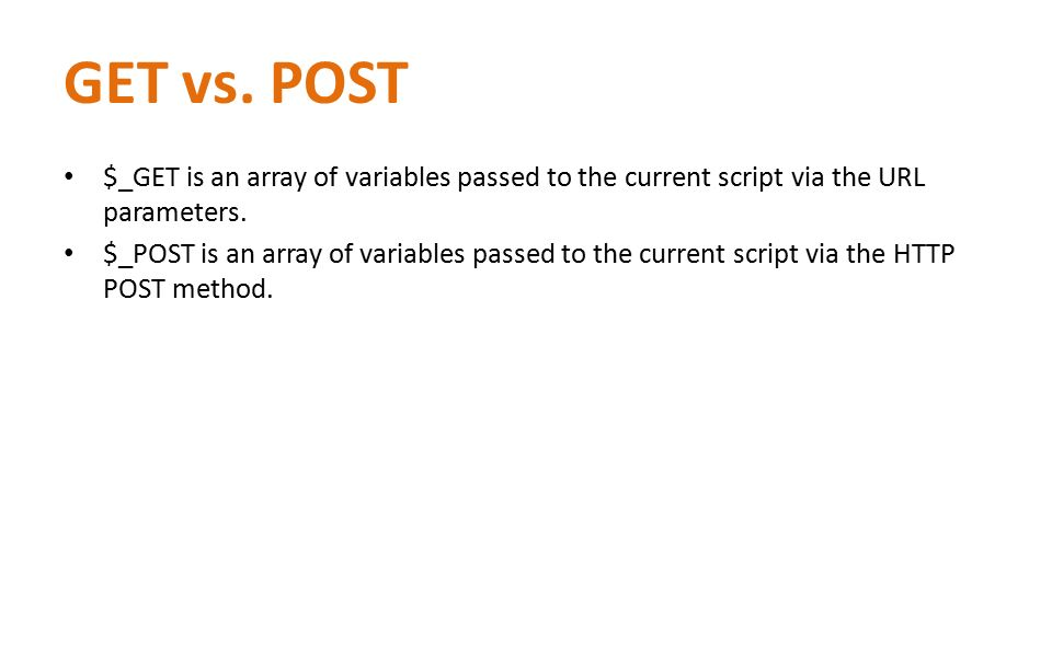 GET vs. POST $_GET is an array of variables passed to the current script via the URL parameters. $_POST is an array of variables passed to the current
