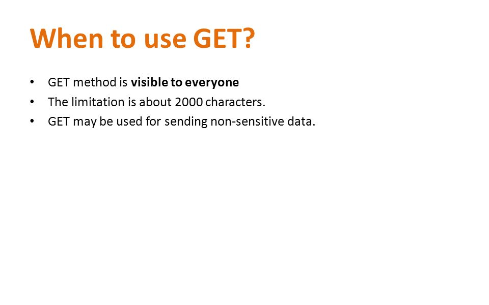 When to use GET? GET method is visible to everyone The limitation is about 2000 characters. GET may be used for sending non-sensitive data.