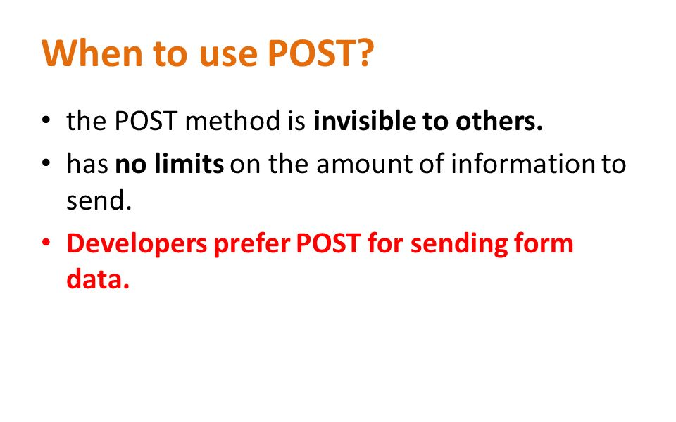 When to use POST? the POST method is invisible to others. has no limits on the amount of information to send. Developers prefer POST for sending form