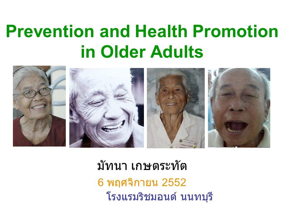 Prevention and Health Promotion in Older Adults มัทนา เกษตระทัต 6 พฤศจิกายน 2552 โรงแรมริชมอนด์ นนทบุรี