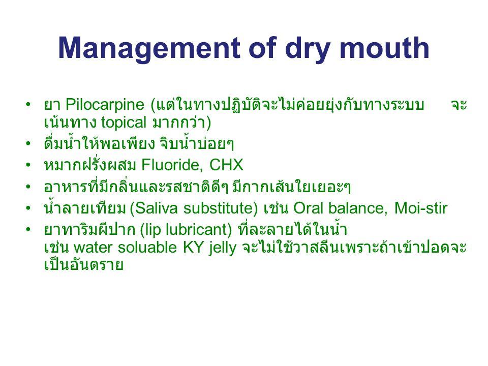 Management of dry mouth ยา Pilocarpine ( แต่ในทางปฏิบัติจะไม่ค่อยยุ่งกับทางระบบ จะ เน้นทาง topical มากกว่า ) ดื่มน้ำให้พอเพียง จิบน้ำบ่อยๆ หมากฝรั่งผสม Fluoride, CHX อาหารที่มีกลิ่นและรสชาติดีๆ มีกากเส้นใยเยอะๆ น้ำลายเทียม (Saliva substitute) เช่น Oral balance, Moi-stir ยาทาริมผีปาก (lip lubricant) ที่ละลายได้ในน้ำ เช่น water soluable KY jelly จะไม่ใช้วาสลีนเพราะุถ้าเข้าปอดจะ เป็นอันตราย