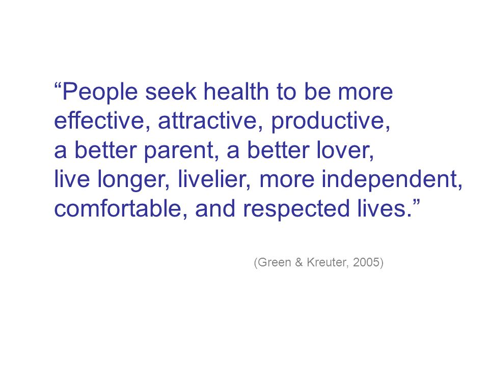 People seek health to be more effective, attractive, productive, a better parent, a better lover, live longer, livelier, more independent, comfortable, and respected lives. (Green & Kreuter, 2005)