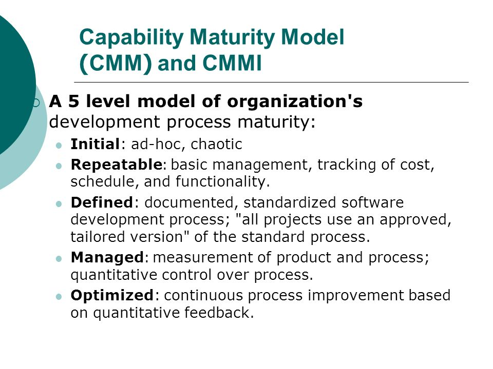 Capability Maturity Model (CMM) and CMMI  A 5 level model of organization s development process maturity: Initial: ad-hoc, chaotic Repeatable: basic management, tracking of cost, schedule, and functionality.