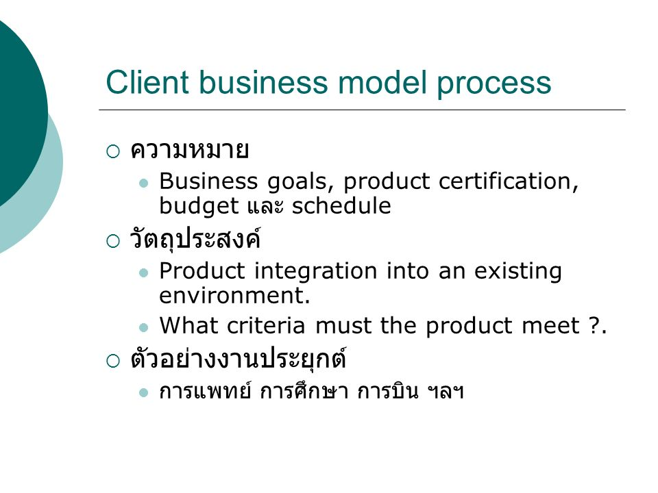 Client business model process  ความหมาย Business goals, product certification, budget และ schedule  วัตถุประสงค์ Product integration into an existing environment.