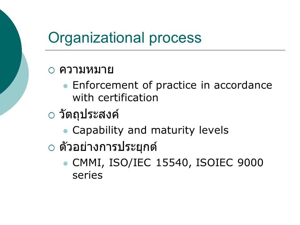 Organizational process  ความหมาย Enforcement of practice in accordance with certification  วัตถุประสงค์ Capability and maturity levels  ตัวอย่างการ
