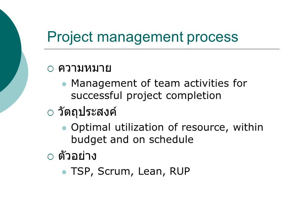 Project management process  ความหมาย Management of team activities for successful project completion  วัตถุประสงค์ Optimal utilization of resource, within budget and on schedule  ตัวอย่าง TSP, Scrum, Lean, RUP