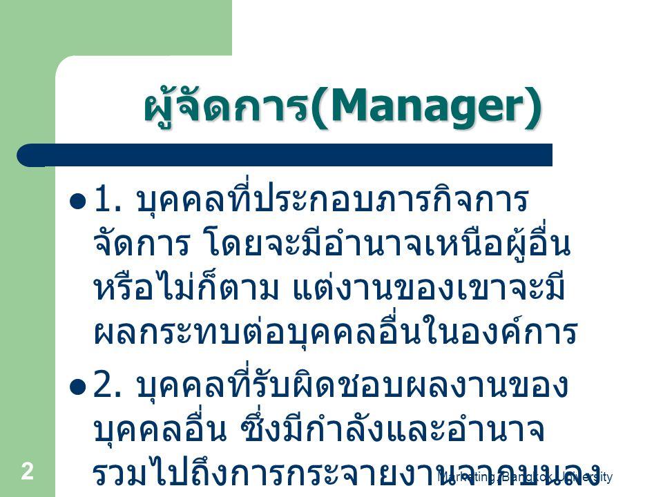 Marketing, Bangkok University 2 ผู้จัดการ (Manager) 1. บุคคลที่ประกอบภารกิจการ จัดการ โดยจะมีอำนาจเหนือผู้อื่น หรือไม่ก็ตาม แต่งานของเขาจะมี ผลกระทบต่