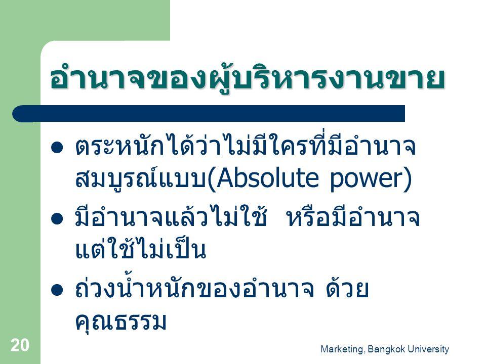 Marketing, Bangkok University 20 อำนาจของผู้บริหารงานขาย ตระหนักได้ว่าไม่มีใครที่มีอำนาจ สมบูรณ์แบบ (Absolute power) มีอำนาจแล้วไม่ใช้ หรือมีอำนาจ แต่