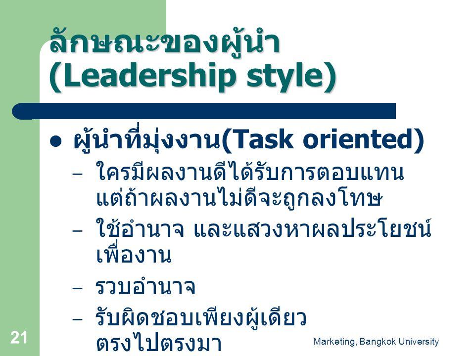 Marketing, Bangkok University 21 ลักษณะของผู้นำ (Leadership style) ผู้นำที่มุ่งงาน (Task oriented) – ใครมีผลงานดีได้รับการตอบแทน แต่ถ้าผลงานไม่ดีจะถูก