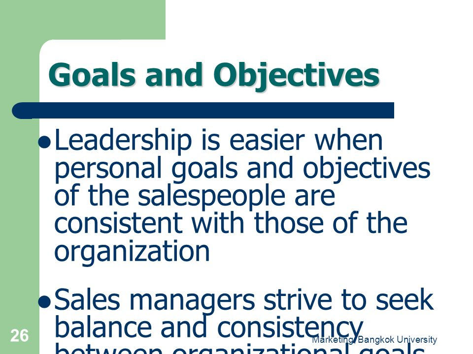 Marketing, Bangkok University 26 Leadership is easier when personal goals and objectives of the salespeople are consistent with those of the organizat