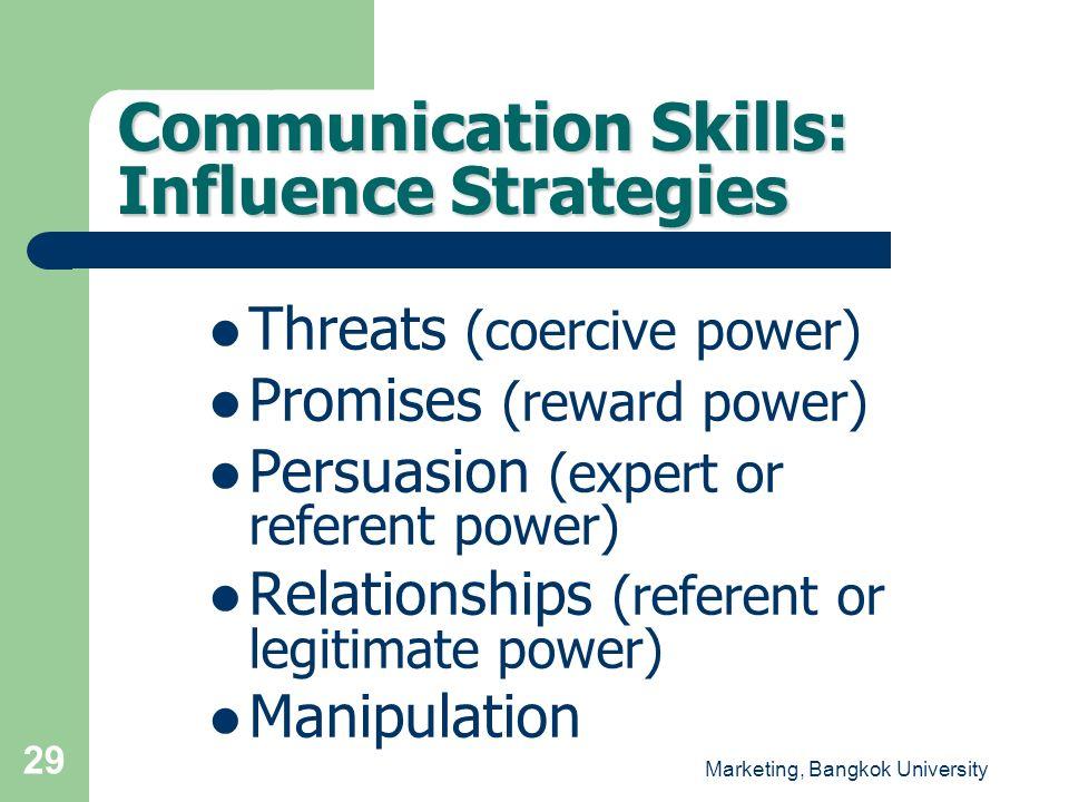 Marketing, Bangkok University 29 Communication Skills: Influence Strategies Threats (coercive power) Promises (reward power) Persuasion (expert or ref