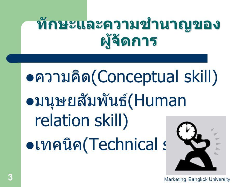 Marketing, Bangkok University 3 ทักษะและความชำนาญของ ผู้จัดการ ความคิด (Conceptual skill) มนุษยสัมพันธ์ (Human relation skill) เทคนิค (Technical skill