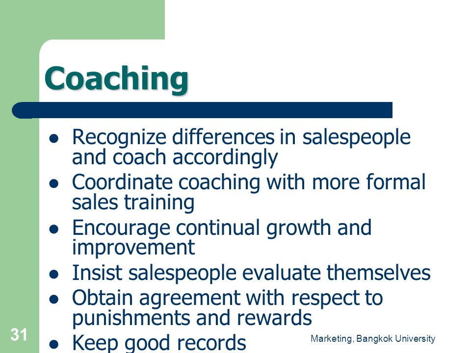 Marketing, Bangkok University 31 Recognize differences in salespeople and coach accordingly Coordinate coaching with more formal sales training Encour