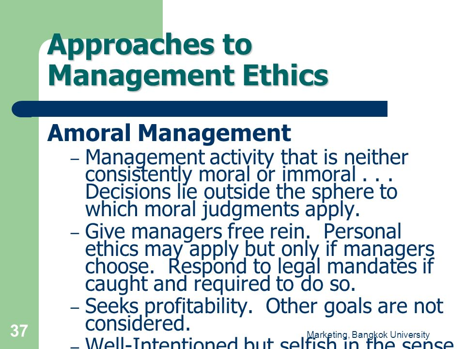 Marketing, Bangkok University 37 Approaches to Management Ethics Amoral Management – Management activity that is neither consistently moral or immoral