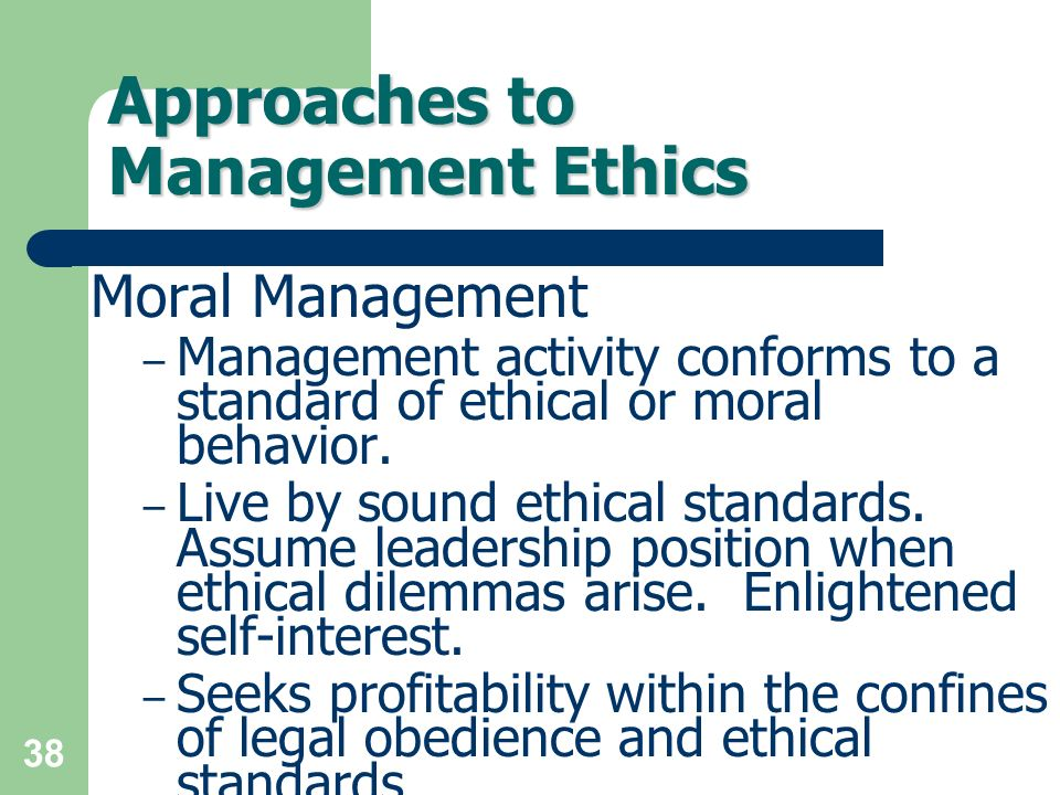 38 Approaches to Management Ethics Moral Management – Management activity conforms to a standard of ethical or moral behavior. – Live by sound ethical