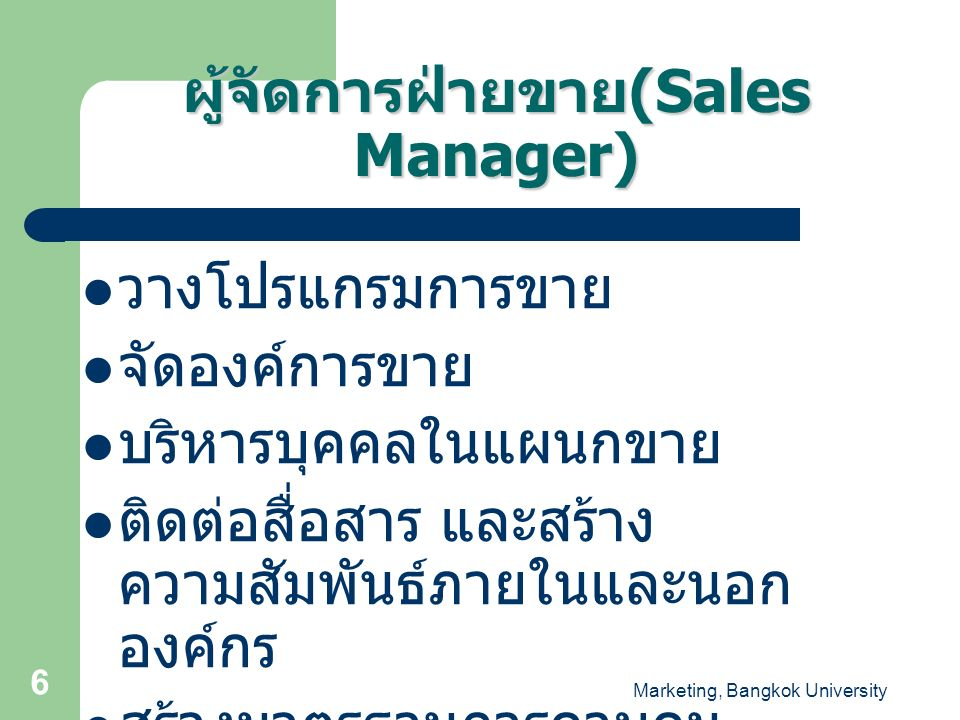 Marketing, Bangkok University 17 Leadership Model for Sales Management Situation Time Constraints Nature of Tasks History and Norms Needs Salespeople Other People Leadership Skills Anticipation Diagnostic Selection Communication - Influence Strategy - Communications Mechanisms Power Salespeople Other People Power Sales Manager Goals & Objectives Individual Organizational Sales Manager's Leadership Effectiveness