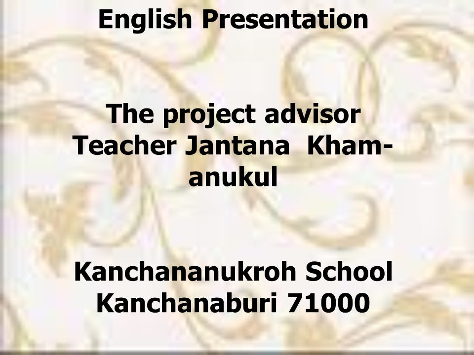 English Presentation The project advisor Teacher Jantana Kham- anukul Kanchananukroh School Kanchanaburi 71000