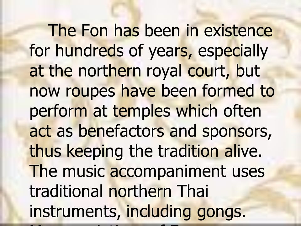The Fon has been in existence for hundreds of years, especially at the northern royal court, but now roupes have been formed to perform at temples which often act as benefactors and sponsors, thus keeping the tradition alive.