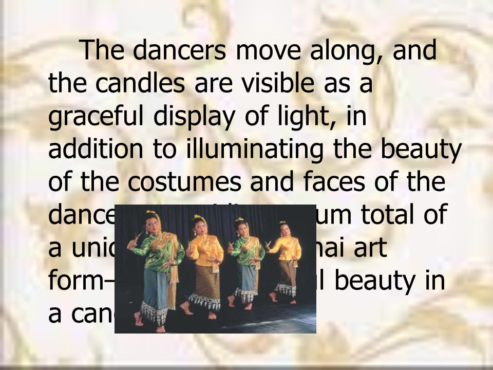 The dancers move along, and the candles are visible as a graceful display of light, in addition to illuminating the beauty of the costumes and faces of the dancers, providing a sum total of a uniquely northern Thai art form—that of graceful beauty in a candle-lit setting .