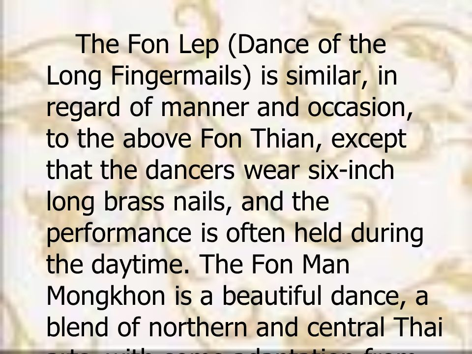 The Fon Lep (Dance of the Long Fingermails) is similar, in regard of manner and occasion, to the above Fon Thian, except that the dancers wear six-inch long brass nails, and the performance is often held during the daytime.