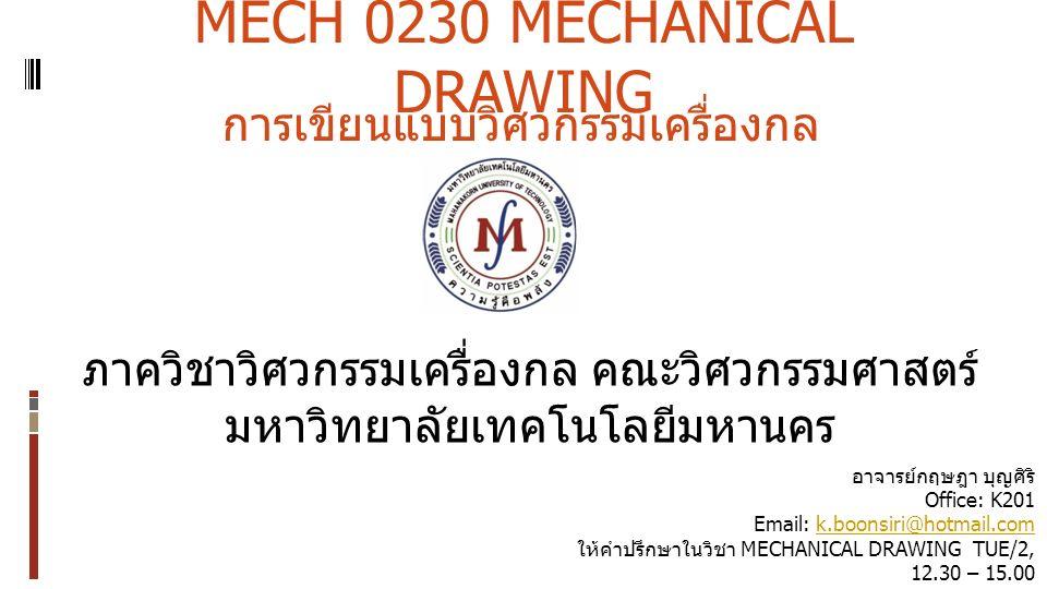 MECH 0230 MECHANICAL DRAWING ภาควิชาวิศวกรรมเครื่องกล คณะวิศวกรรมศาสตร์ มหาวิทยาลัยเทคโนโลยีมหานคร การเขียนแบบวิศวกรรมเครื่องกล อาจารย์กฤษฎา บุญศิริ Office: K201 Email: k.boonsiri@hotmail.comk.boonsiri@hotmail.com ให้คำปรึกษาในวิชา MECHANICAL DRAWING TUE/2, 12.30 – 15.00