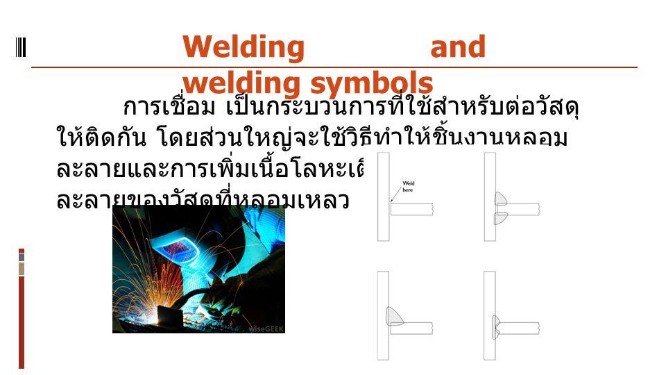 Welding and welding symbols การเชื่อม เป็นกระบวนการที่ใช้สำหรับต่อวัสดุ ให้ติดกัน โดยส่วนใหญ่จะใช้วิธีทำให้ชิ้นงานหลอม ละลายและการเพิ่มเนื้อโลหะเติมลงในแอ่งหลอม ละลายของวัสดุที่หลอมเหลว
