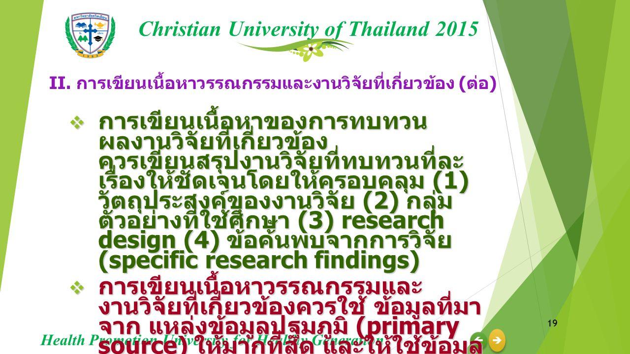 19     Christian University of Thailand 2015 Health Promotion University for Healthy Generation  การเขียนเนื้อหาของการทบทวน ผลงานวิจัยที่เกี่ยวข้อง ควรเขียนสรุปงานวิจัยที่ทบทวนที่ละ เรื่องให้ชัดเจนโดยให้ครอบคลุม (1) วัตถุประสงค์ของงานวิจัย (2) กลุ่ม ตัวอย่างที่ใช้ศึกษา (3) research design (4) ข้อค้นพบจากการวิจัย (specific research findings)  การเขียนเนื้อหาวรรณกรรมและ งานวิจัยที่เกี่ยวข้องควรใช้ ข้อมูลที่มา จาก แหล่งข้อมูลปฐมภูมิ (primary source) ให้มากที่สุด และให้ใช้ข้อมูล ทุติยภูมิ (secondary source) ให้น้อย ที่สุดเท่าที่จำเป็นเท่านั้น II.