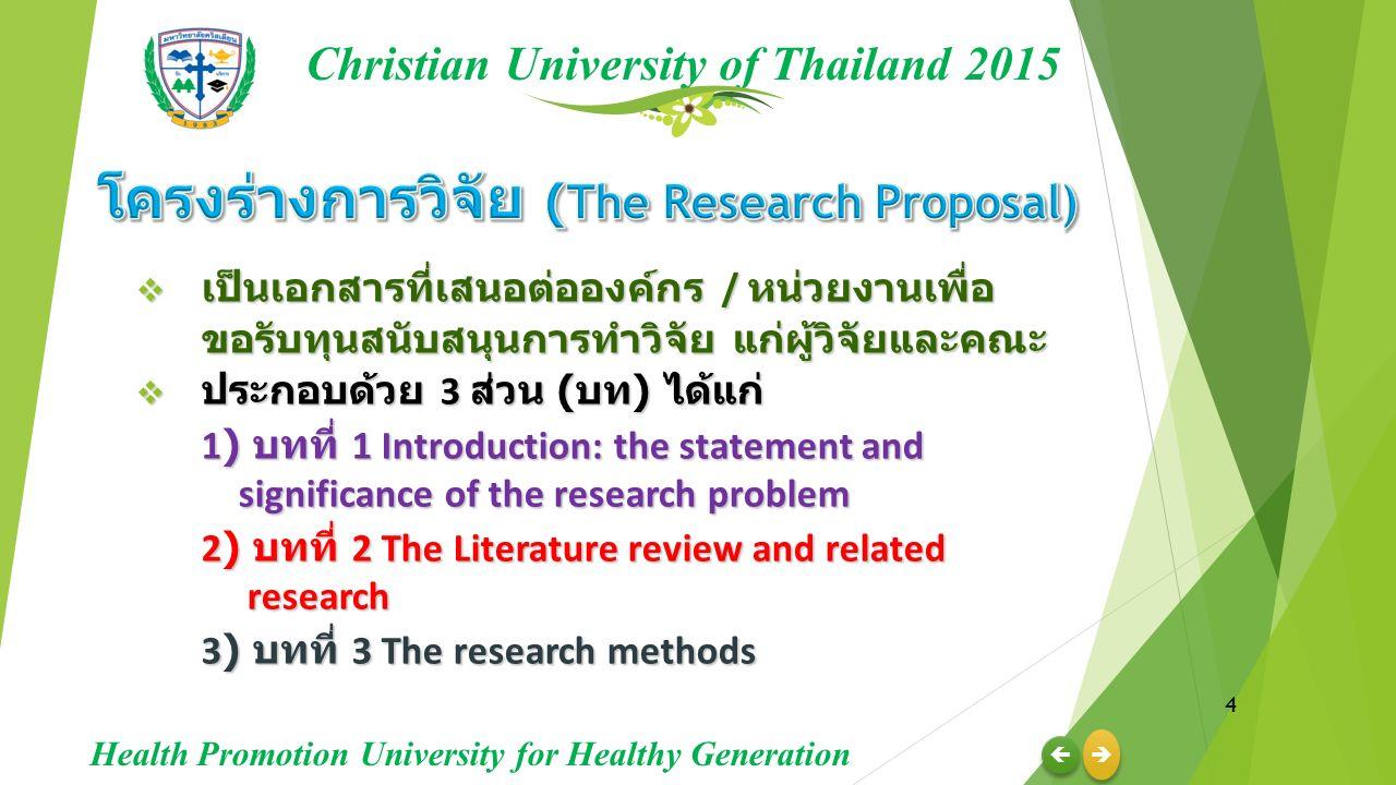  เป็นเอกสารที่เสนอต่อองค์กร / หน่วยงานเพื่อ ขอรับทุนสนับสนุนการทำวิจัย แก่ผู้วิจัยและคณะ  ประกอบด้วย 3 ส่วน ( บท ) ได้แก่ 1) บทที่ 1 Introduction: the statement and significance of the research problem 2) บทที่ 2 The Literature review and related research 2) บทที่ 2 The Literature review and related research 3) บทที่ 3 The research methods 3) บทที่ 3 The research methods 4     Christian University of Thailand 2015 Health Promotion University for Healthy Generation
