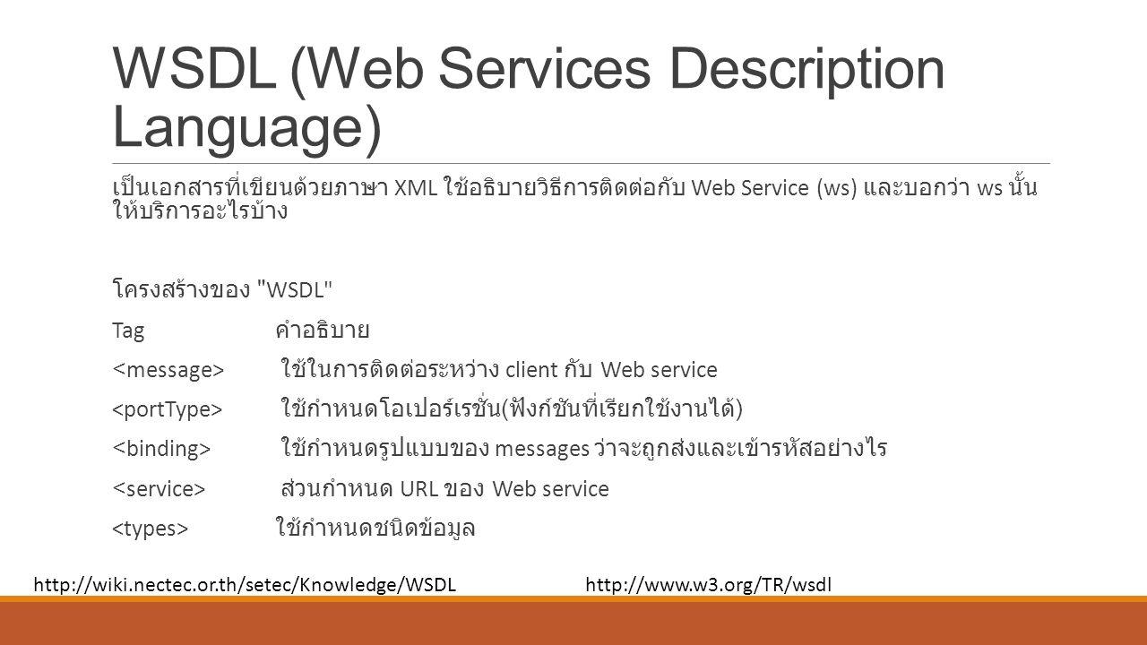 WSDL (Web Services Description Language) เป็นเอกสารที่เขียนด้วยภาษา XML ใช้อธิบายวิธีการติดต่อกับ Web Service (ws) และบอกว่า ws นั้น ให้บริการอะไรบ้าง โครงสร้างของ WSDL Tag คำอธิบาย ใช้ในการติดต่อระหว่าง client กับ Web service ใช้กำหนดโอเปอร์เรชั่น ( ฟังก์ชันที่เรียกใช้งานได้ ) ใช้กำหนดรูปแบบของ messages ว่าจะถูกส่งและเข้ารหัสอย่างไร ส่วนกำหนด URL ของ Web service ใช้กำหนดชนิดข้อมูล http://wiki.nectec.or.th/setec/Knowledge/WSDLhttp://www.w3.org/TR/wsdl