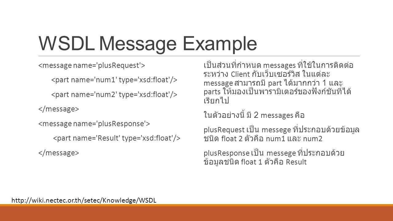 WSDL Message Example เป็นส่วนที่กำหนด messages ที่ใช้ในการติดต่อ ระหว่าง Client กับเว็บเซอร์วิส ในแต่ละ message สามารถมี part ได้มากกว่า 1 และ parts ให้มองเป็นพารามิเตอร์ของฟังก์ชันที่ได้ เรียกไป ในตัวอย่างนี้ มี 2 messages คือ plusRequest เป็น messege ที่ประกอบด้วยข้อมูล ชนิด float 2 ตัวคือ num1 และ num2 plusResponse เป็น messege ที่ประกอบด้วย ข้อมูลชนิด float 1 ตัวคือ Result http://wiki.nectec.or.th/setec/Knowledge/WSDL