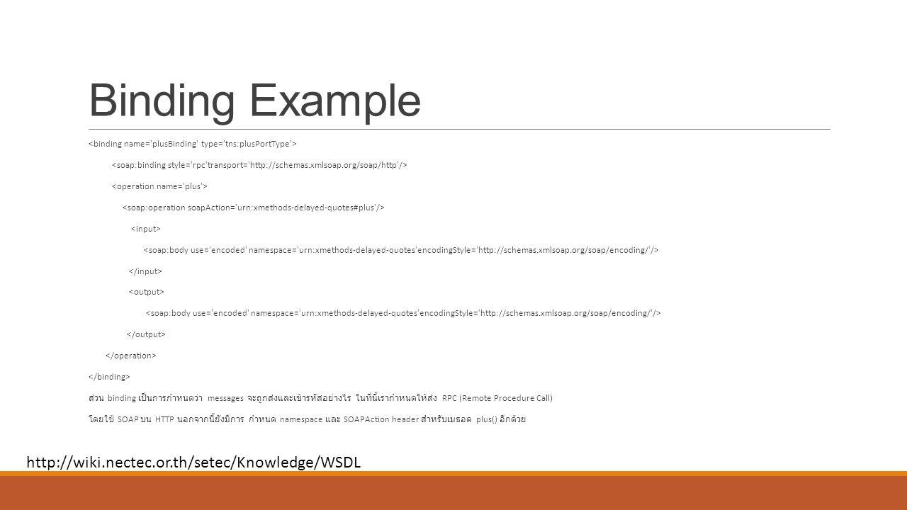 Binding Example ส่วน binding เป็นการกำหนดว่า messages จะถูกส่งและเข้ารหัสอย่างไร ในที่นี้เรากำหนดให้ส่ง RPC (Remote Procedure Call) โดยใช้ SOAP บน HTTP นอกจากนี้ยังมีการ กำหนด namespace และ SOAPAction header สำหรับเมธอด plus() อีกด้วย http://wiki.nectec.or.th/setec/Knowledge/WSDL