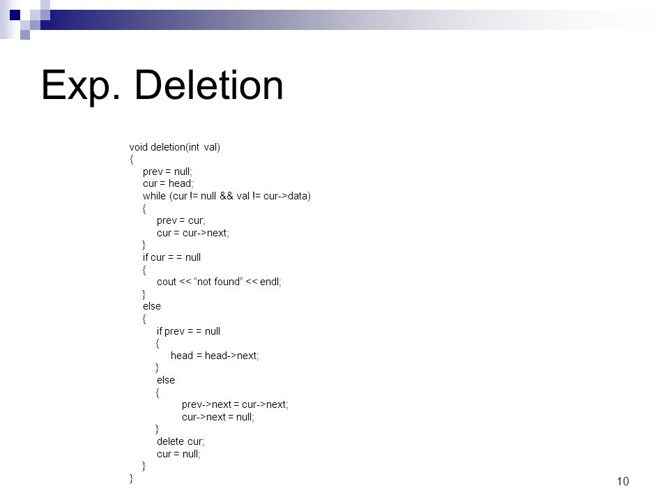 10 Exp. Deletion void deletion(int val) { prev = null; cur = head; while (cur != null && val != cur->data) { prev = cur; cur = cur->next; } if cur = =