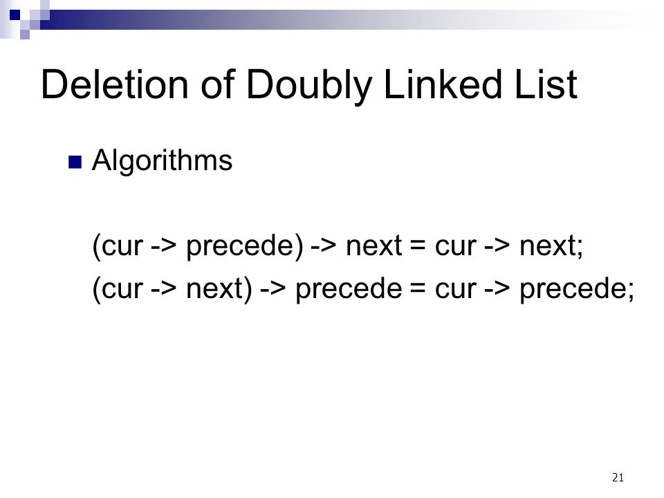 21 Deletion of Doubly Linked List Algorithms (cur -> precede) -> next = cur -> next; (cur -> next) -> precede = cur -> precede;