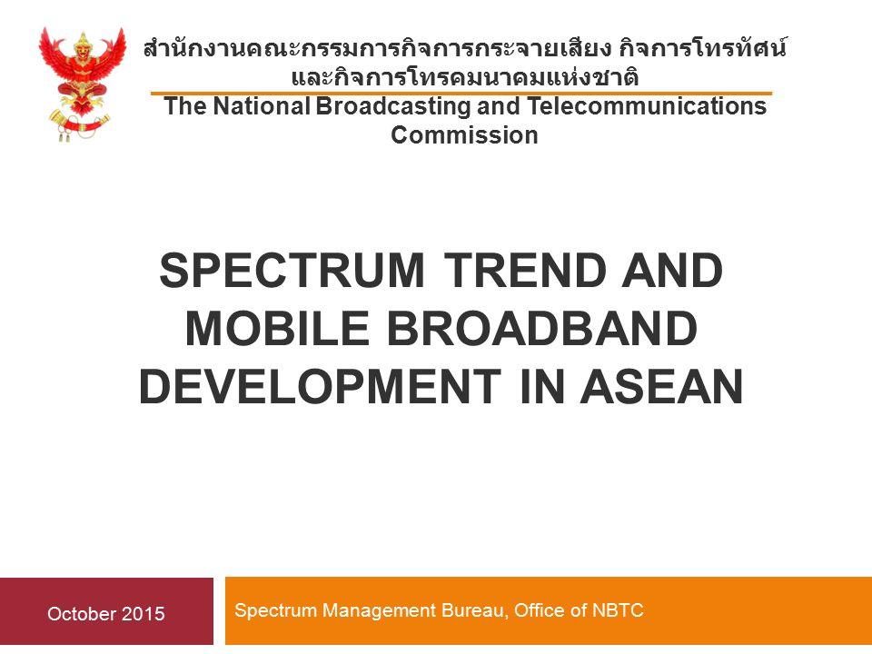 SPECTRUM TREND AND MOBILE BROADBAND DEVELOPMENT IN ASEAN Spectrum Management Bureau, Office of NBTC สำนักงานคณะกรรมการกิจการกระจายเสียง กิจการโทรทัศน์ และกิจการโทรคมนาคมแห่งชาติ The National Broadcasting and Telecommunications Commission October 2015